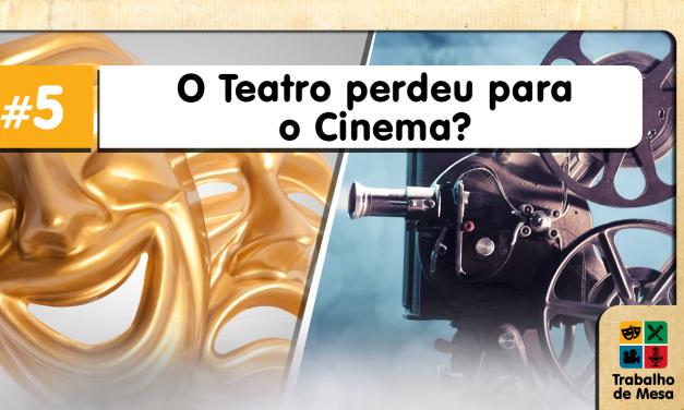 Trabalho de Mesa #5 – O Teatro Perdeu para o Cinema?