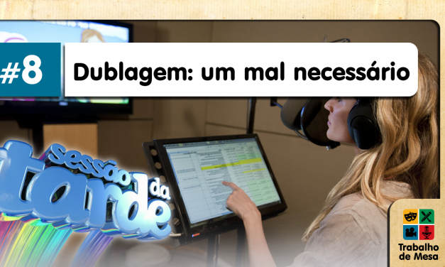 Trabalho de Mesa #8 – Dublagem: Um Mal Necessário