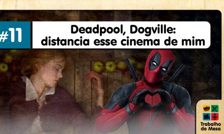 Trabalho de Mesa #11 – Deadpool, Dogville: Distancia esse Cinema de mim!