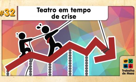 Trabalho de Mesa #32 – Teatro em tempos de Crise