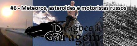 Dragões de Garagem #6 Meteoros, asteroides e motoristas russos