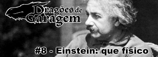 Dragões de Garagem #8 Einstein: que físico