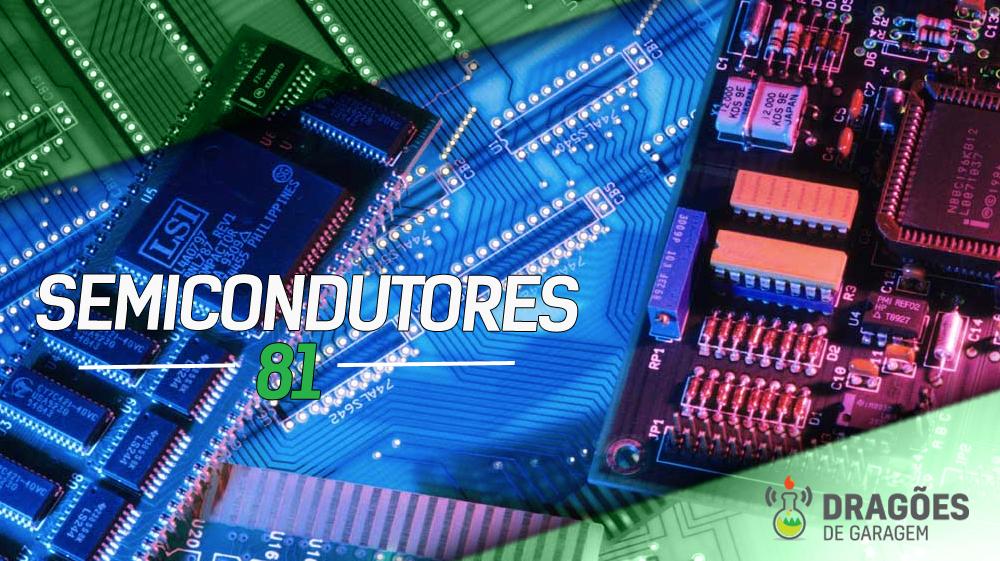 Dragões de Garagem #81 Semicondutores