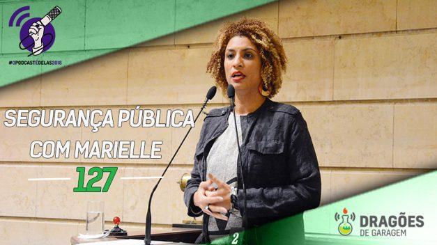 Dragões de Garagem #127 Segurança Pública com Marielle – #OPodcastÉDelas2018