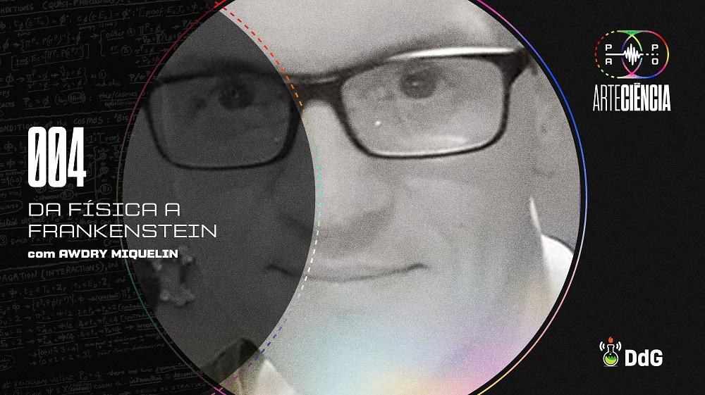 Papo ArteCiência 004 Da Física a Frankenstein com Awdry Miquelin