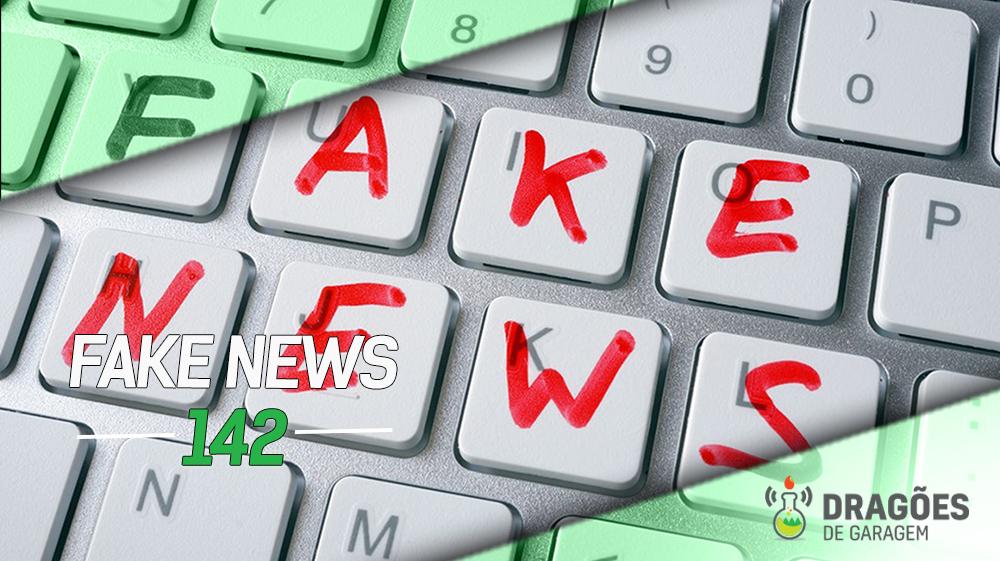 Dragões de Garagem #142 Fake News