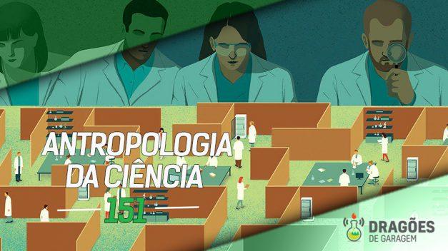 Dragões de Garagem #151 Antropologia da Ciência
