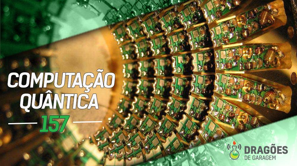 Dragões de Garagem #157 Computação Quântica
