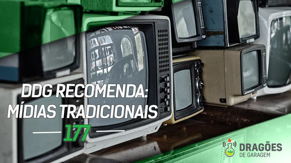 DdG Recomenda: Mídias Tradicionais – Dragões de Garagem #177