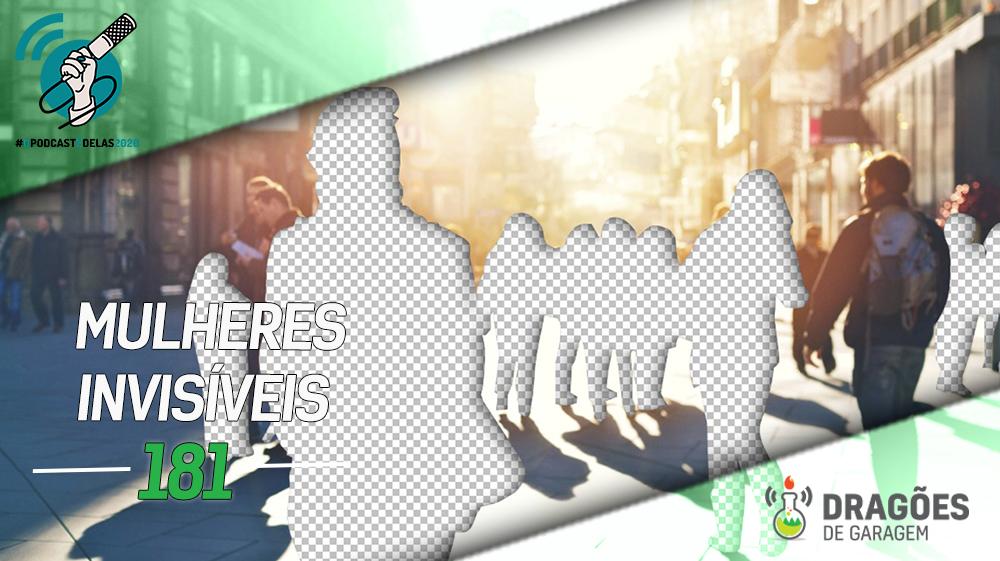 Mulheres Invisíveis – Dragões de Garagem #181 #OPodcastÉDelas2020