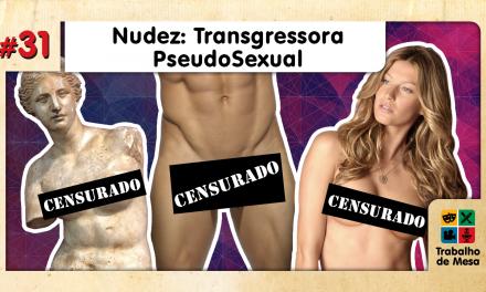 Trabalho de Mesa #31 – Nudez: Transgressora PseudoSexual