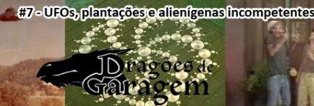 Dragões de Garagem #7 UFOs, plantações e alienígenas incompetentes