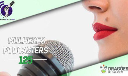 Dragões de Garagem #125 Mulheres Podcasters – #OPodcastÉDelas2018