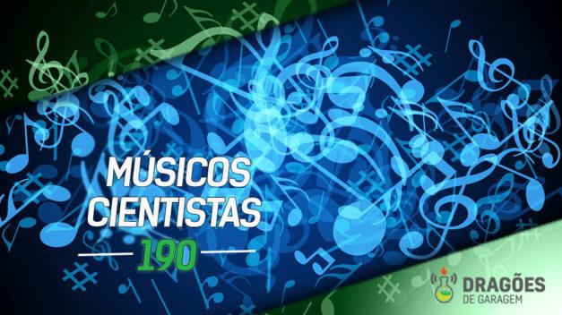 Músicos Cientistas – Dragões de Garagem #190